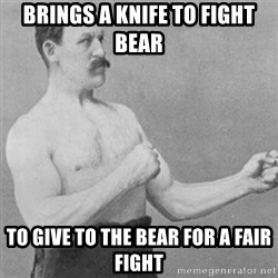 overly manly man - brings a knife to fight bear to give to the bear for a fair fight