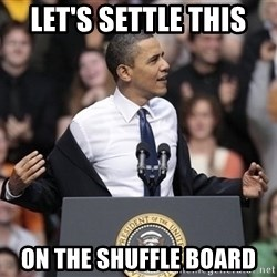 obama come at me bro - Let's Settle This  On the Shuffle Board