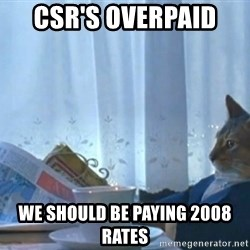 newspaper cat realization - Csr's overpaid  We should be paying 2008 rates
