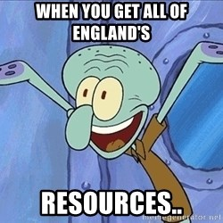 Guess What Squidward - When you get all of England's Resources..