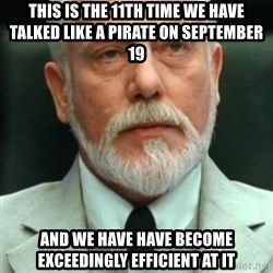 exceedingly efficient - this is the 11th time we have talked like a pirate on September 19 and we have have become exceedingly efficient at it