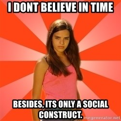 Jealous Girl - I dont believe in time Besides, its only a social construct.
