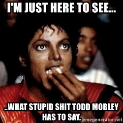 Michael Jackson Eating Popcorn  - I'm just here to see... ..What stupid shit Todd Mobley has to say.