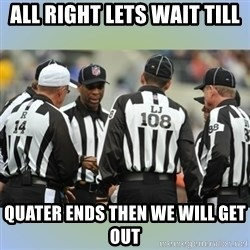 NFL Ref Meeting - All right lets wait till Quater ends then we will get out