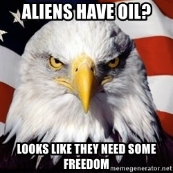 Freedom Eagle  - Aliens have oil? Looks like they need some Freedom