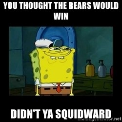 didnt you squidward - You thought the bears would win Didn't ya squidward
