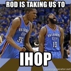 Durant & James Harden - Rod is taking us to  Ihop
