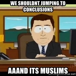 south park aand it's gone - we shouldnt Jumping to conclusions aaand its muslims