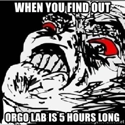 Omg Rage Face - When you find out Orgo Lab is 5 hours long