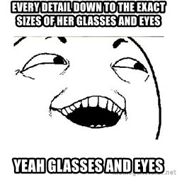 Yeah....Sure - every detail down to the exact sizes of her glasses and eyes yeah glasses and eyes