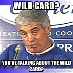 jim mora - Wild Card? You're talking about the Wild Card?