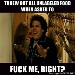 fuck me right jonah hill - Threw out all unlabeled food when asked to Fuck me, right?
