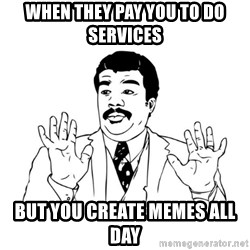 Badass Classy - when they pay you to do services but you create memes all day