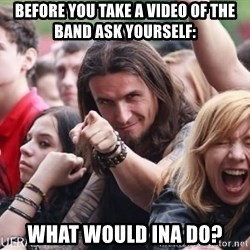 Ridiculously Photogenic Metalhead Guy - BEFORE YOU TAKE A VIDEO OF THE BAND ASK YOURSELF: WHAT WOULD INA DO?