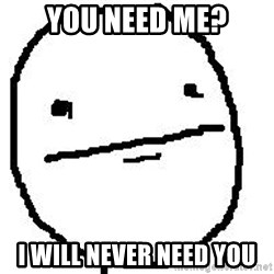 Poker Face Guy - you need me? i will never need you