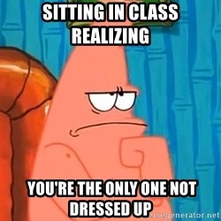 Patrick Wtf? - sitting in class realizing  you're the only one not dressed up