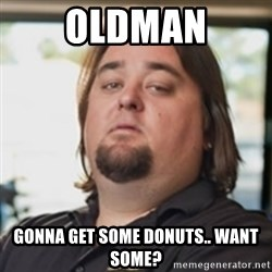 chumlee - Oldman gonna get some donuts.. want some?
