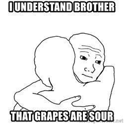 I know that feel bro blank - i understand brother that grapes are sour