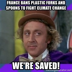 Sarcastic Wonka - france bans plastic forks and spoons to fight climate change we're saved!