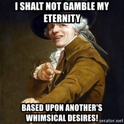 Joseph Ducreaux - i shalt not gamble my eternity based upon another's whimsical desires!