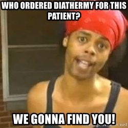 Antoine Dodson - Who ordered diathermy for this patient? We gonna find you!