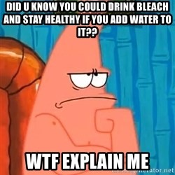 Patrick Wtf? - did u know you could drink bleach and stay healthy if you add water to it?? wtf explain me