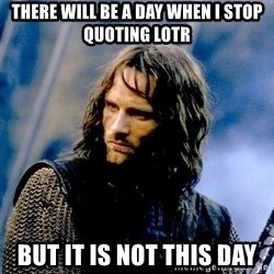 Not this day Aragorn - There will be a day when I stop quoting LOTR But it is not this day