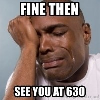 cryingblackman - Fine then See you at 630