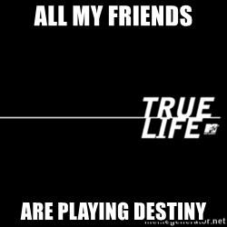 true life - All my friends are playing Destiny