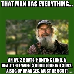 Si Robertson - That man has everything... An RV, 2 boats, hunting land, a beautiful wife, 3 good looking sons,  a bag of oranges, must be Scot!