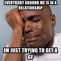 cryingblackman - Everybody around me is in a relationship Im just trying to get a gf