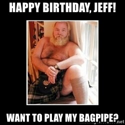 Sexy Scotsman - Happy birthday, jeff! Want to play my bagpipe?