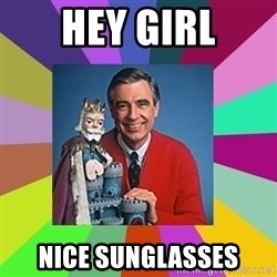 mr rogers  - hey girl nice sunglasses