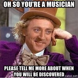 Oh so you're - Oh so you're a musician Please tell me more about when you will be discovered