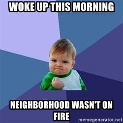 Success Kid - Woke up this morning Neighborhood wasn't on fire