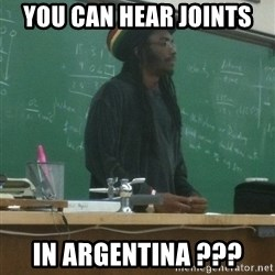 rasta science teacher - You can hear joints in argentina ???