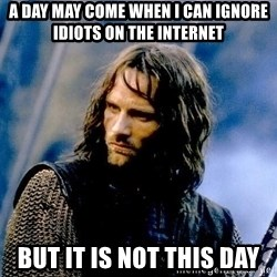 Not this day Aragorn - a day may come when i can ignore idiots on the internet but it is not this day