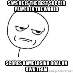 Are You Fucking Kidding Me - says he is the best soccer player in the world Scores game losing goal on own team