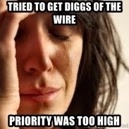 Crying lady - Tried to get Diggs of the wire Priority was too high