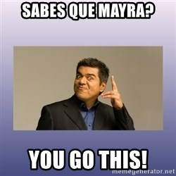 George lopez - Sabes que Mayra? YOU GO THIS!