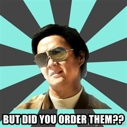 mr chow -  But did you order them??