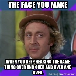 Sarcastic Wonka - The Face you make when you keep hearing the same thing over and over and over and over.