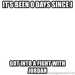 Blank Template - it's been 0 days since I got into a fight with jordan