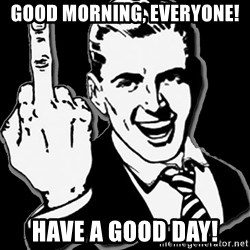 fuck you guy - Good morning, Everyone! Have a good day!