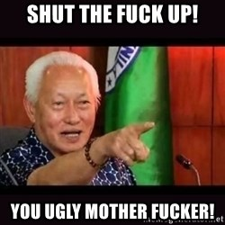 ALFREDO LIM MEME - Shut the fuck up! You ugly mother fucker!