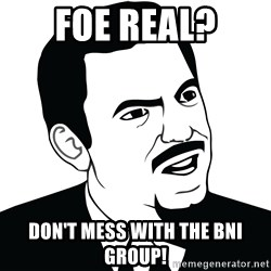 Are you serious face  - Foe Real? Don't Mess With the BNI Group!