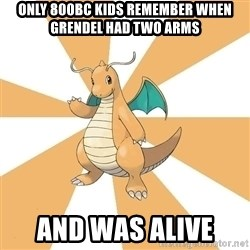 Dragonite Dad - Only 800bc kids remember when Grendel had two arms and was alive