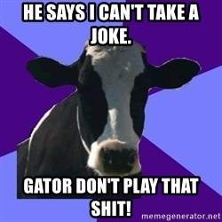 Coworker Cow - He says I can't take a joke. Gator don't play that SHIT!