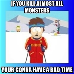 super cool ski instructor - If you kill almost all monsters Your gonna have a bad time