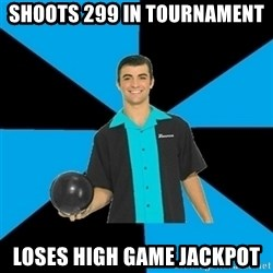 Annoying Bowler Guy  - Shoots 299 in tournament Loses high game jackpot